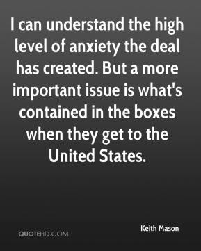 Keith Mason  - I can understand the high level of anxiety the deal has created. But a more important issue is what's contained in the boxes when they get to the United States.