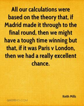 Keith Mills  - All our calculations were based on the theory that, if Madrid made it through to the final round, then we might have a tough time winning but that, if it was Paris v London, then we had a really excellent chance.