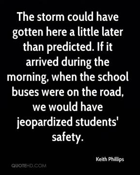 Keith Phillips  - The storm could have gotten here a little later than predicted. If it arrived during the morning, when the school buses were on the road, we would have jeopardized students' safety.
