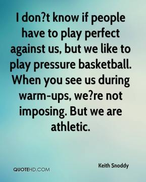 Keith Snoddy  - I don?t know if people have to play perfect against us, but we like to play pressure basketball. When you see us during warm-ups, we?re not imposing. But we are athletic.