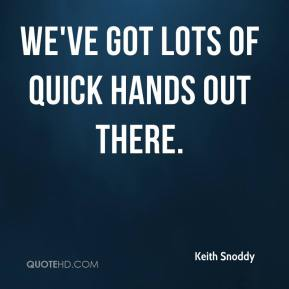 Keith Snoddy  - We've got lots of quick hands out there.