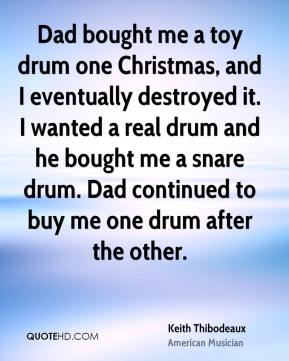 Keith Thibodeaux - Dad bought me a toy drum one Christmas, and I eventually destroyed it. I wanted a real drum and he bought me a snare drum. Dad continued to buy me one drum after the other.