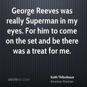 Keith Thibodeaux - George Reeves was really Superman in my eyes. For him to come on the set and be there was a treat for me.