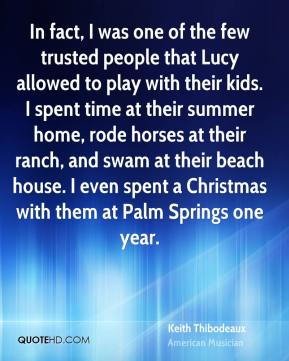 Keith Thibodeaux - In fact, I was one of the few trusted people that Lucy allowed to play with their kids. I spent time at their summer home, rode horses at their ranch, and swam at their beach house. I even spent a Christmas with them at Palm Springs one year.