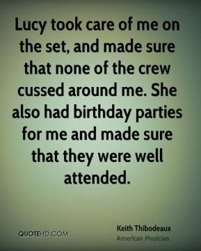 Keith Thibodeaux - Lucy took care of me on the set, and made sure that none of the crew cussed around me. She also had birthday parties for me and made sure that they were well attended.