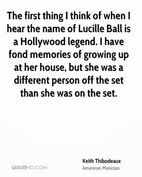 Keith Thibodeaux - The first thing I think of when I hear the name of Lucille Ball is a Hollywood legend. I have fond memories of growing up at her house, but she was a different person off the set than she was on the set.