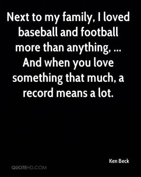 Ken Beck  - Next to my family, I loved baseball and football more than anything, ... And when you love something that much, a record means a lot.