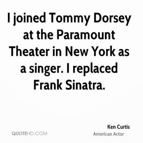 Ken Curtis - I joined Tommy Dorsey at the Paramount Theater in New York as a singer. I replaced Frank Sinatra.