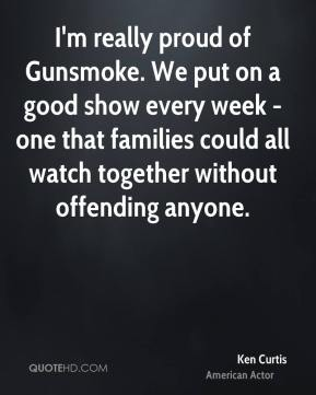 Ken Curtis - I'm really proud of Gunsmoke. We put on a good show every week - one that families could all watch together without offending anyone.