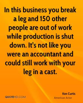 Ken Curtis - In this business you break a leg and 150 other people are out of work while production is shut down. It's not like you were an accountant and could still work with your leg in a cast.