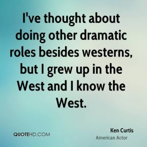Ken Curtis - I've thought about doing other dramatic roles besides westerns, but I grew up in the West and I know the West.