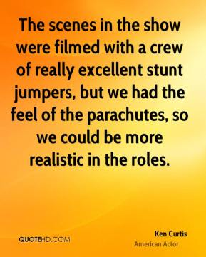Ken Curtis - The scenes in the show were filmed with a crew of really excellent stunt jumpers, but we had the feel of the parachutes, so we could be more realistic in the roles.