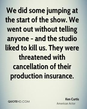 Ken Curtis - We did some jumping at the start of the show. We went out without telling anyone - and the studio liked to kill us. They were threatened with cancellation of their production insurance.