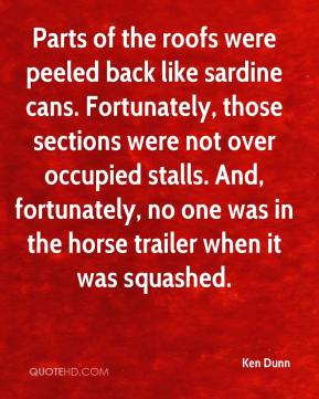 Ken Dunn  - Parts of the roofs were peeled back like sardine cans. Fortunately, those sections were not over occupied stalls. And, fortunately, no one was in the horse trailer when it was squashed.