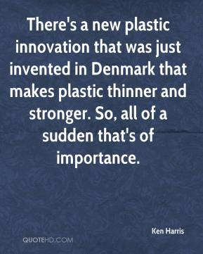 Ken Harris  - There's a new plastic innovation that was just invented in Denmark that makes plastic thinner and stronger. So, all of a sudden that's of importance.