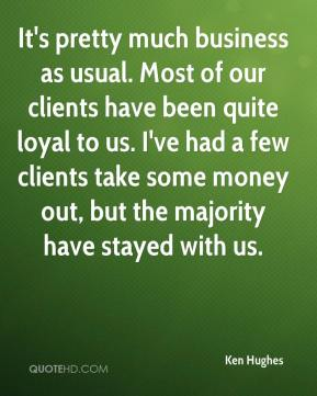 Ken Hughes  - It's pretty much business as usual. Most of our clients have been quite loyal to us. I've had a few clients take some money out, but the majority have stayed with us.