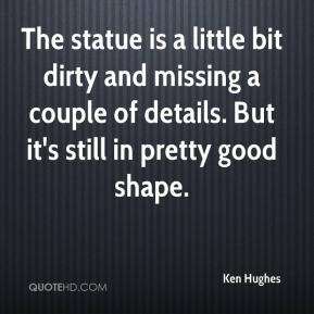 Ken Hughes  - The statue is a little bit dirty and missing a couple of details. But it's still in pretty good shape.