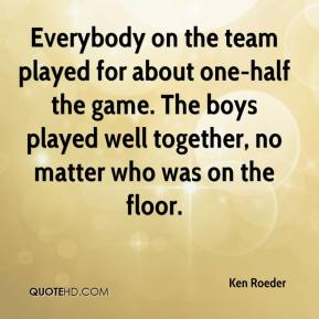 Ken Roeder  - Everybody on the team played for about one-half the game. The boys played well together, no matter who was on the floor.