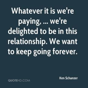 Ken Schanzer  - Whatever it is we're paying, ... we're delighted to be in this relationship. We want to keep going forever.