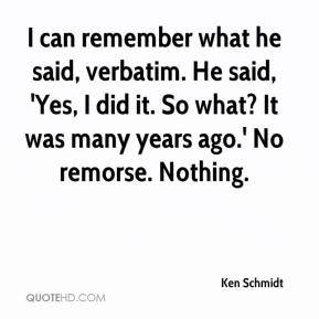 I can remember what he said, verbatim. He said, 'Yes, I did it. So what? It was many years ago.' No remorse. Nothing.