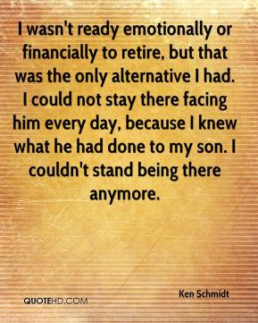 Ken Schmidt  - I wasn't ready emotionally or financially to retire, but that was the only alternative I had. I could not stay there facing him every day, because I knew what he had done to my son. I couldn't stand being there anymore.
