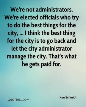 We're not administrators. We're elected officials who try to do the best things for the city, ... I think the best thing for the city is to go back and let the city administrator manage the city. That's what he gets paid for.