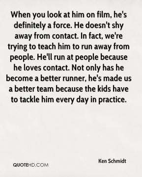 Ken Schmidt  - When you look at him on film, he's definitely a force. He doesn't shy away from contact. In fact, we're trying to teach him to run away from people. He'll run at people because he loves contact. Not only has he become a better runner, he's made us a better team because the kids have to tackle him every day in practice.