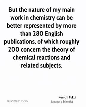 Kenichi Fukui - But the nature of my main work in chemistry can be better represented by more than 280 English publications, of which roughly 200 concern the theory of chemical reactions and related subjects.