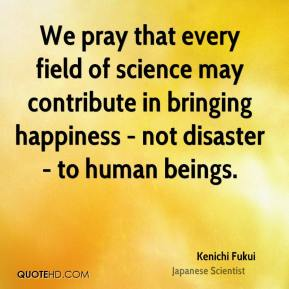 We pray that every field of science may contribute in bringing happiness - not disaster - to human beings.