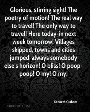Kenneth Graham  - Glorious, stirring sight! The poetry of motion! The real way to travel! The only way to travel! Here today-in next week tomorrow! Villages skipped, towns and cities jumped-always somebody else's horizon! O bliss! O poop-poop! O my! O my!