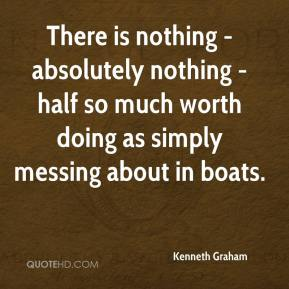 Kenneth Graham  - There is nothing - absolutely nothing - half so much worth doing as simply messing about in boats.