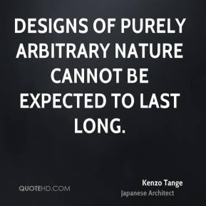 Kenzo Tange - Designs of purely arbitrary nature cannot be expected to last long.
