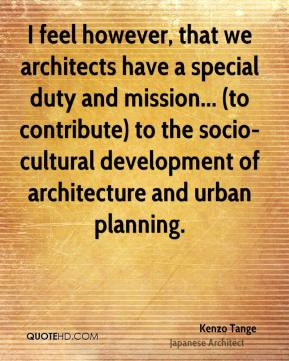 Kenzo Tange - I feel however, that we architects have a special duty and mission... (to contribute) to the socio-cultural development of architecture and urban planning.