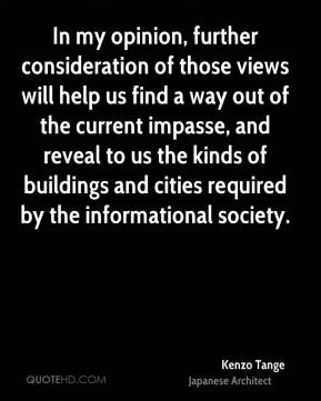 Kenzo Tange - In my opinion, further consideration of those views will help us find a way out of the current impasse, and reveal to us the kinds of buildings and cities required by the informational society.