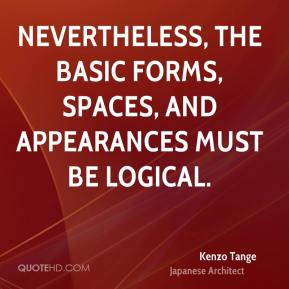 Kenzo Tange - Nevertheless, the basic forms, spaces, and appearances must be logical.