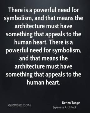 There is a powerful need for symbolism, and that means the architecture must have something that appeals to the human heart. There is a powerful need for symbolism, and that means the architecture must have something that appeals to the human heart.