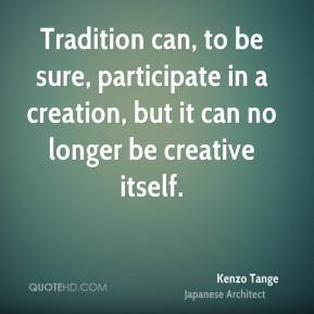 Kenzo Tange - Tradition can, to be sure, participate in a creation, but it can no longer be creative itself.