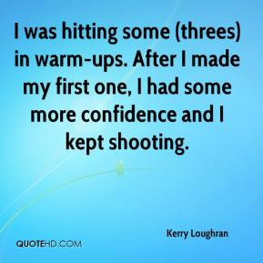 Kerry Loughran  - I was hitting some (threes) in warm-ups. After I made my first one, I had some more confidence and I kept shooting.