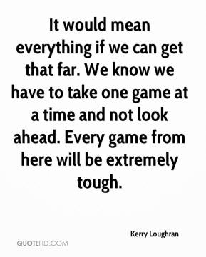 It would mean everything if we can get that far. We know we have to take one game at a time and not look ahead. Every game from here will be extremely tough.