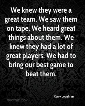 We knew they were a great team. We saw them on tape. We heard great things about them. We knew they had a lot of great players. We had to bring our best game to beat them.