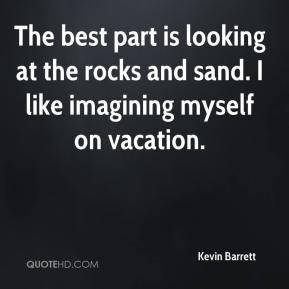 Kevin Barrett  - The best part is looking at the rocks and sand. I like imagining myself on vacation.