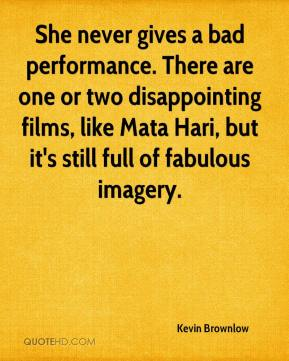 Kevin Brownlow  - She never gives a bad performance. There are one or two disappointing films, like Mata Hari, but it's still full of fabulous imagery.