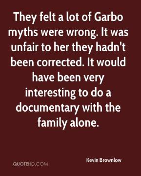 Kevin Brownlow  - They felt a lot of Garbo myths were wrong. It was unfair to her they hadn't been corrected. It would have been very interesting to do a documentary with the family alone.