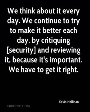 Kevin Hallinan  - We think about it every day. We continue to try to make it better each day, by critiquing [security] and reviewing it, because it's important. We have to get it right.