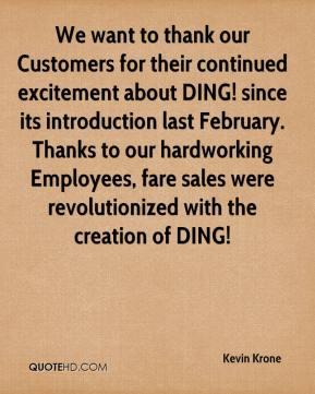 Kevin Krone  - We want to thank our Customers for their continued excitement about DING! since its introduction last February. Thanks to our hardworking Employees, fare sales were revolutionized with the creation of DING!
