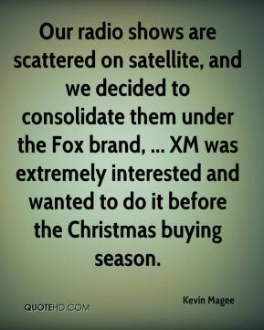 Kevin Magee  - Our radio shows are scattered on satellite, and we decided to consolidate them under the Fox brand, ... XM was extremely interested and wanted to do it before the Christmas buying season.