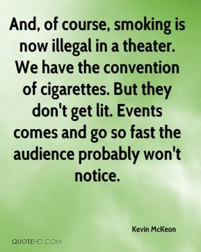 Kevin McKeon  - And, of course, smoking is now illegal in a theater. We have the convention of cigarettes. But they don't get lit. Events comes and go so fast the audience probably won't notice.