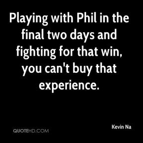 Kevin Na  - Playing with Phil in the final two days and fighting for that win, you can't buy that experience.