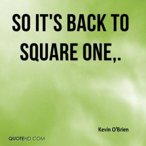 Kevin O'Brien  - So it's back to square one.