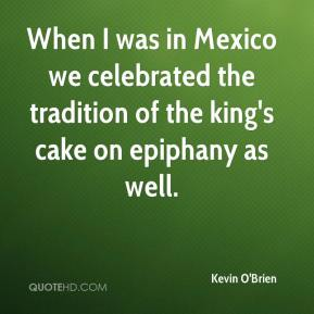 Kevin O'Brien  - When I was in Mexico we celebrated the tradition of the king's cake on epiphany as well.